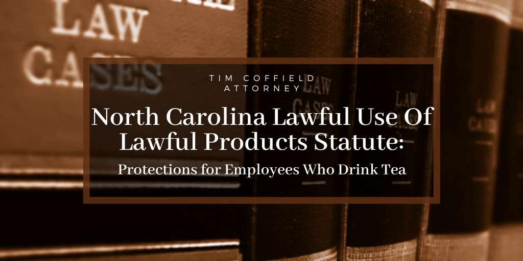 North Carolina Lawful Use Of Lawful Products Statute: Protections for Employees Who Drink Tea